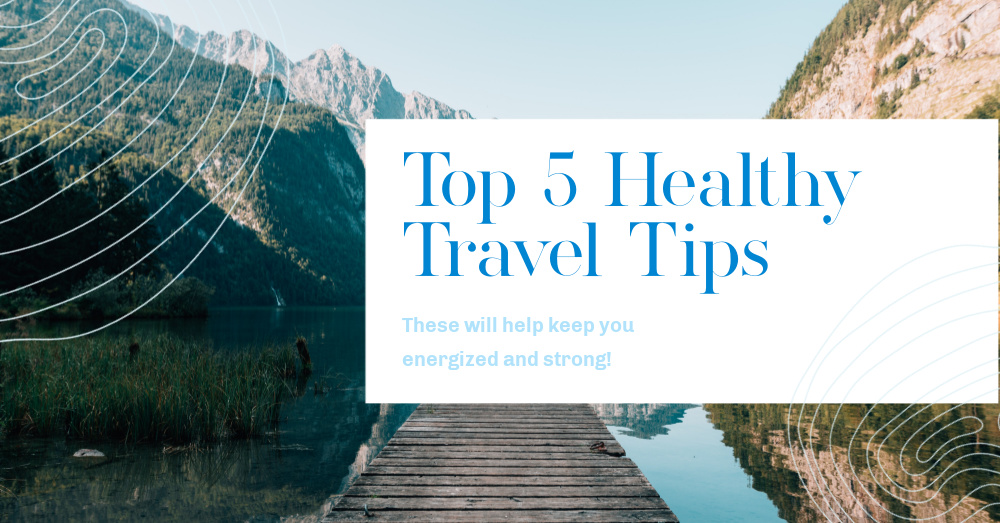 Top 5 Healthy Travel Tips to Keep You Energized